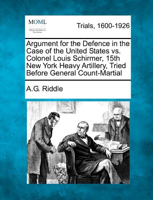 Argument for the Defence in the Case of the United States vs. Colonel Louis Schirmer, 15th New York Heavy Artillery, Tried Before General Count-Martial - Riddle, A G