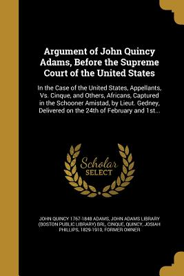 Argument of John Quincy Adams, Before the Supreme Court of the United States: In the Case of the United States, Appellants, vs. Cinque, and Others, Africans, Captured in the Schooner Amistad, by Lieut. Gedney, Delivered on the 24th of February and 1st... - Adams, John Quincy 1767-1848, and John Adams Library (Boston Public Librar (Creator), and Cinque (Creator)