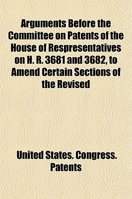 Arguments Before the Committee on Patents of the House of Respresentatives on H. R. 3681 and 3682, to Amend Certain Sections of the Revised Statutes Relating to Patents - Patents, United States Congress