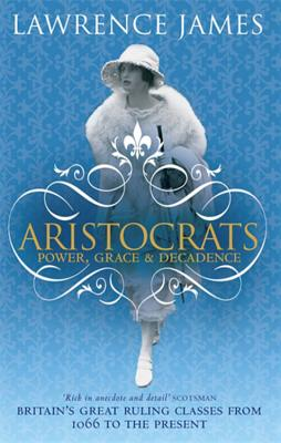 Aristocrats: Power, grace and decadence - Britain's great ruling classes from 1066 to the present - James, Lawrence