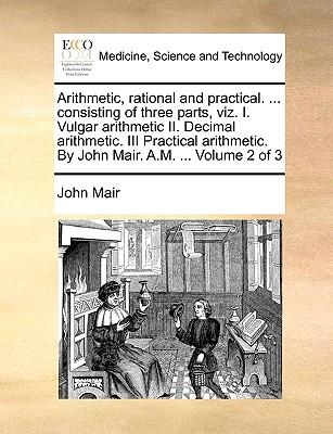 Arithmetic, Rational and Practical. ... Consisting of Three Parts, Viz. I. Vulgar Arithmetic II. Decimal Arithmetic. III Practical Arithmetic. by John Mair. A.M. ... Volume 1 of 3 - Mair, John