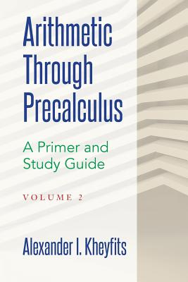 Arithmetic Through Precalculus. a Primer and Study Guide. Volume 2: From Elementary Mathematics to College Calculus - Kheyfits, Alexander I