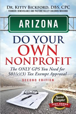 Arizona Do Your Own Nonprofit: The Only GPS You Need for 501c3 Tax Exempt Approval - Bickford, Kitty, and Maghuyop, R'Tor (Designer), and Hanna, Judy (Contributions by)