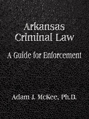 Arkansas Criminal Law: A Guide for Enforcement - McKee Phd, Adam J