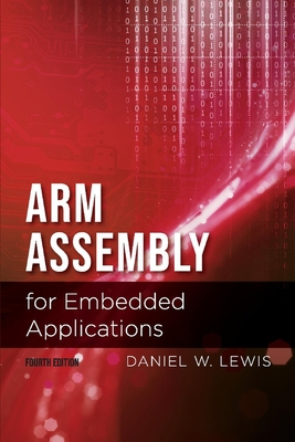 Arm Assembly for Embedded Applications, 4th Edition, Volume 1 - Lewis, Daniel