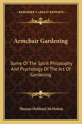 Armchair Gardening: Some of the Spirit Philosophy and Psychology of the Art of Gardening - McHatton, Thomas Hubbard