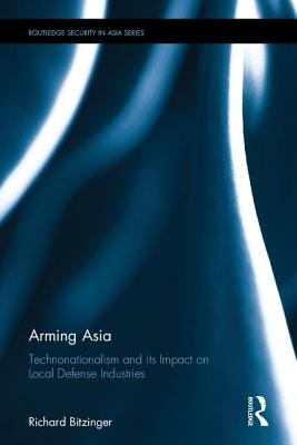 Arming Asia: Technonationalism and its Impact on Local Defense Industries - Bitzinger, Richard