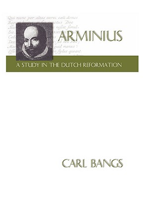 Arminius: A Study in the Dutch Reformation - Bangs, Carl, and Bangs, C