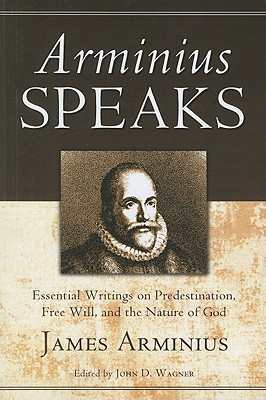 Arminius Speaks: Essential Writings on Predestination, Free Will, and the Nature of God - Arminius, James