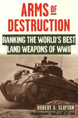 Arms of Destruction: Ranking the World's Best Land Weapons of WW II: The World's Best Land Weapons of World War II - Slayton, Robert A, and Carson, Wayne (Foreword by)