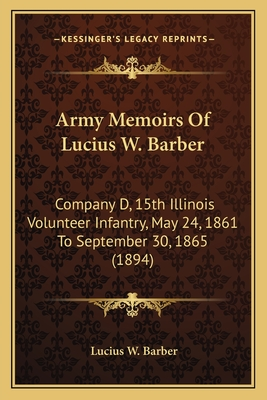 Army Memoirs of Lucius W. Barber: Company D, 15th Illinois Volunteer Infantry, May 24, 1861 to September 30, 1865 (1894) - Barber, Lucius W
