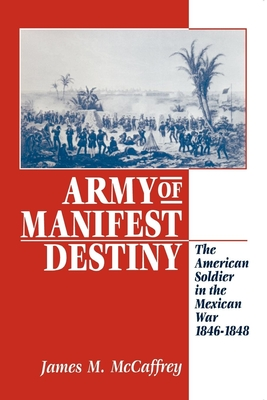 Army of Manifest Destiny: The American Soldier in the Mexican War, 1846-1848 - McCaffrey, James M