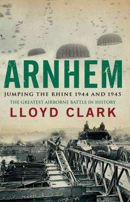 Arnhem: Jumping the Rhine 1944 & 1945 - Clark, Lloyd