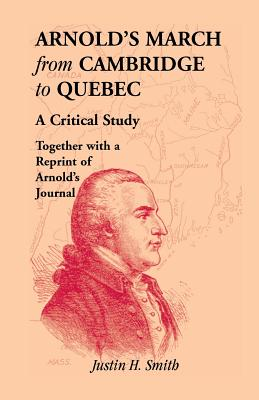 Arnold's March from Cambridge to Quebec: A Critical Study Together with a Reprint of Arnold's Journal - Smith, Justin H