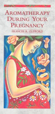 Aromatherapy During Your Pregnancy - Clifford, Frances R