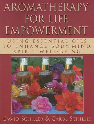 Aromatherapy for Life Empowerment: Using Essential Oils to Enhance Body, Mind, Spirit Well-Being - Schiller, David, and Schiller, Carol