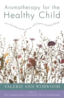 Aromatherapy for the Healthy Child: More Than 300 Natural, Nontoxic, and Fragrant Essential Oil Blends - Worwood, Valerie Ann