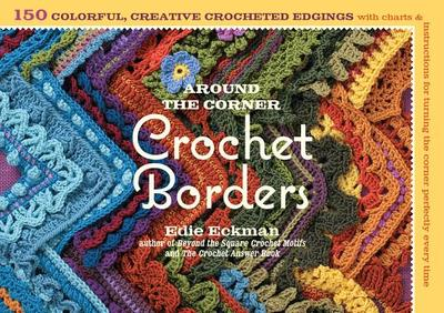 Around the Corner Crochet Borders: 150 Colorful, Creative Edging Designs with Charts & Instructions for Turning the Corner Perfectly Every Time - Eckman, Edie