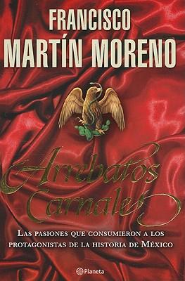 Arrebatos Carnales: Las Pasiones Que Consumieron A los Protagonistas de la Historia de Mexico - Martin Moreno, Francisco
