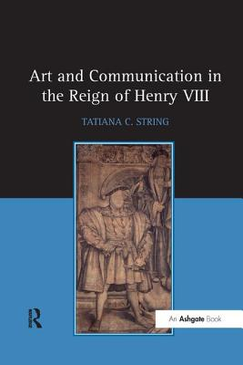 Art and Communication in the Reign of Henry VIII - String, Tatiana C