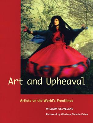 Art and Upheaval: Artists on the World's Frontlines - Cleveland, William, and Estes, Clarissa (Foreword by)