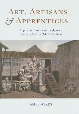 Art, Artisans & Apprentices: Apprentice Painters & Sculptors in the Early Modern British Tradition - Ayres, James, Mr.