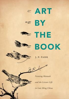 Art by the Book: Painting Manuals and the Leisure Life in Late Ming China - Park, J P