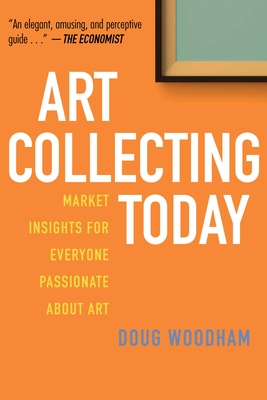 Art Collecting Today: Market Insights for Everyone Passionate about Art - Woodham, Doug