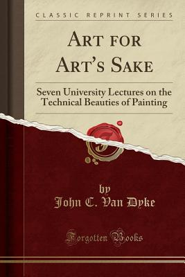 Art for Art's Sake: Seven University Lectures on the Technical Beauties of Painting (Classic Reprint) - Dyke, John C Van
