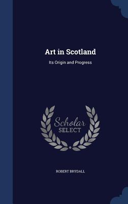 Art in Scotland: Its Origin and Progress - Brydall, Robert
