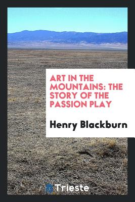 Art in the Mountains: The Story of the Passion Play - Blackburn, Henry