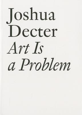 Art Is a Problem: Selected Criticism, Essays, Interviews and Curatorial Projects (1986-2012) - Decter, Joshua, and Miller, John (Editor)