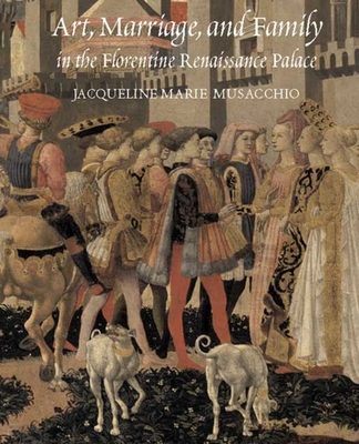 Art, Marriage, and Family in the Florentine Renaissance Palace - Musacchio, Jacqueline Marie, Ms.