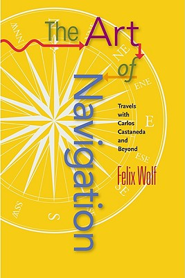 Art of Navigation: Travels with Carlos Castaneda and Beyond - Wolf, Felix
