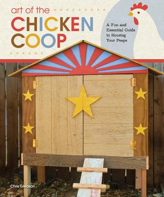 Art of the Chicken Coop: A Fun and Essential Guide to Housing Your Peeps - Gleason, Chris