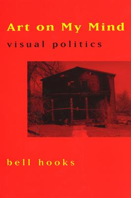 Art on My Mind: Visual Politics - Hooks, Bell
