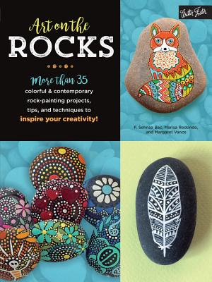 Art on the Rocks: More Than 35 Colorful & Contemporary Rock-Painting Projects, Tips, and Techniques to Inspire Your Creativity! - Bac, F Sehnaz, and Redondo, Marisa, and Vance, Margaret