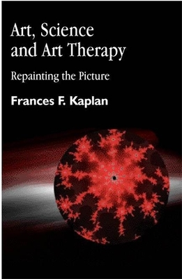 Art, Science and Art Therapy: Repainting the Picture - Kaplan, Frances
