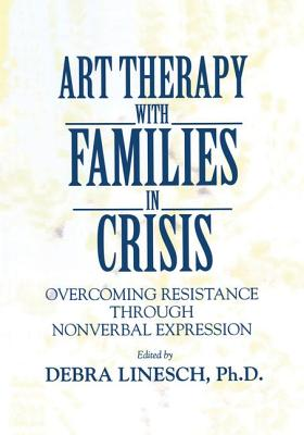Art Therapy with Families in Crisis: Overcoming Resistance Through Nonverbal Expression - Linesch, Debra Greenspoon (Editor)