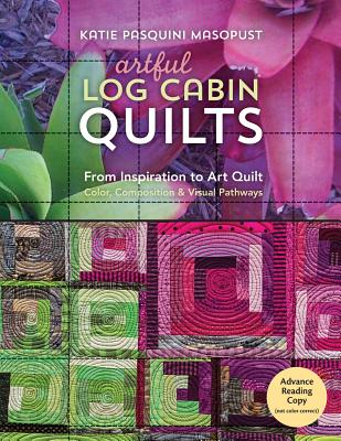 Artful Log Cabin Quilts: From Inspiration to Art Quilt: Color, Composition & Visual Pathways - Pasquini Masopust, Katie