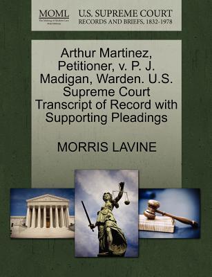 Arthur Martinez, Petitioner, V. P. J. Madigan, Warden. U.S. Supreme Court Transcript of Record with Supporting Pleadings - Lavine, Morris