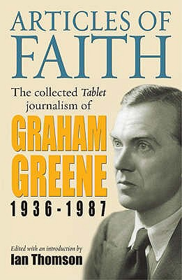 Articles of Faith: The Collected Tablet Journalism of Graham Greene, 1936 - 1987 - Greene, Graham, and Thomson, Ian (Editor)