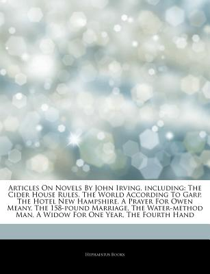 Articles on Novels by John Irving, Including: The Cider House Rules, the World According to Garp, the Hotel New Hampshire, a Prayer for Owen Meany, the 158-Pound Marriage, the Water-Method Man, a Widow for One Year, the Fourth Hand - Hephaestus Books
