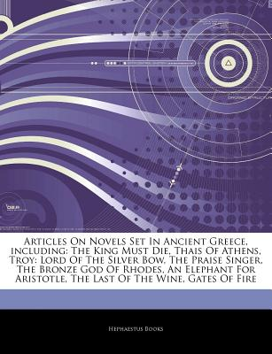 Articles on Novels Set in Ancient Greece, Including: The King Must Die, Thais of Athens, Troy: Lord of the Silver Bow, the Praise Singer, the Bronze God of Rhodes, an Elephant for Aristotle, the Last of the Wine, Gates of Fire - Hephaestus Books