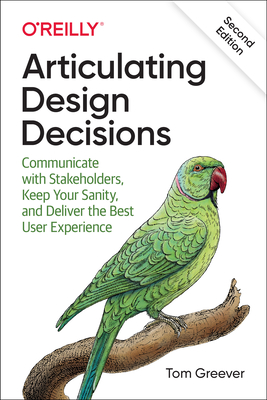 Articulating Design Decisions: Communicate with Stakeholders, Keep Your Sanity, and Deliver the Best User Experience - Greever, Tom