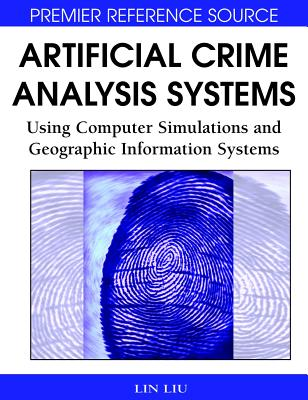 Artificial Crime Analysis Systems: Using Computer Simulations and Geographic Information Systems - Liu, Lin
