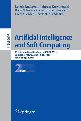 Artificial Intelligence and Soft Computing: 15th International Conference, Icaisc 2016, Zakopane, Poland, June 12-16, 2016, Proceedings, Part II - Rutkowski, Leszek (Editor), and Korytkowski, Marcin (Editor), and Scherer, Rafal (Editor)
