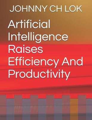 Artificial Intelligence Raises Efficiency and Productivity - Lok, Johnny Ch