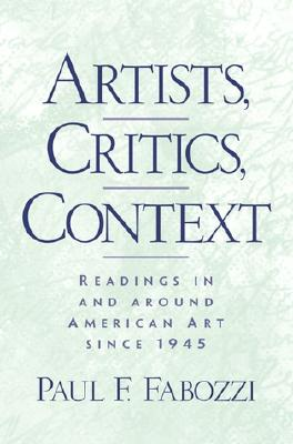 Artists, Critics, Context: Writings in and Around American Art Since 1945 - Fabozzi, Paul F