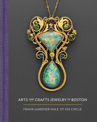 Arts and Crafts Jewelry in Boston: Frank Gardner Hale and His Circle - Gadsden, Nonie, and Melvin, Meghan, and Stoehrer, Emily